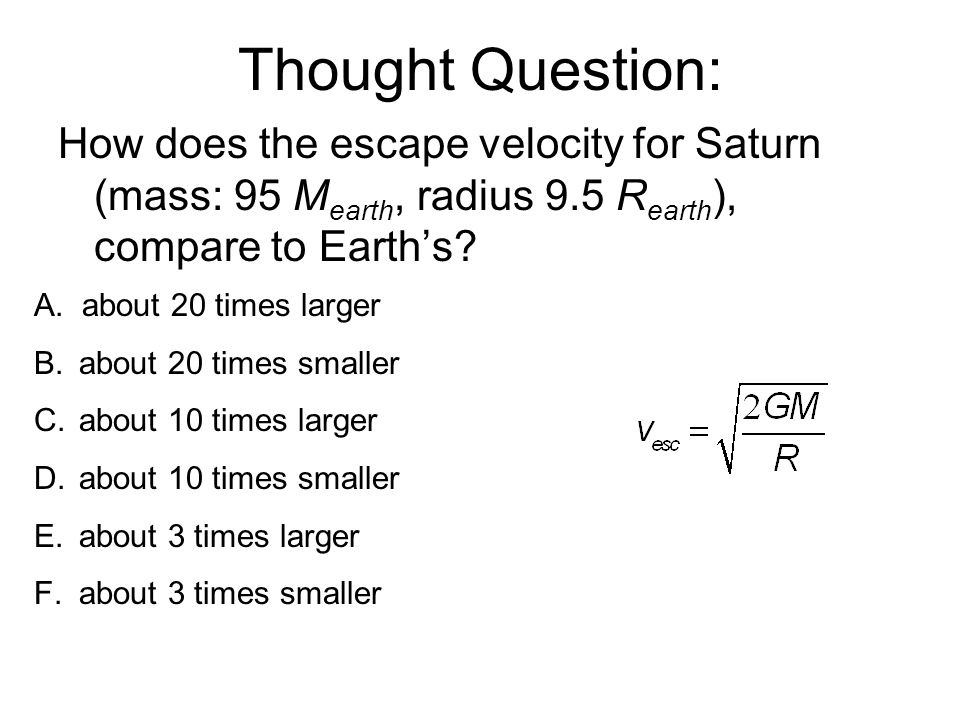 Thought Question: How does the escape velocity for Saturn (mass: 95 M earth, radius 9.5 R earth ), compare to Earth's.