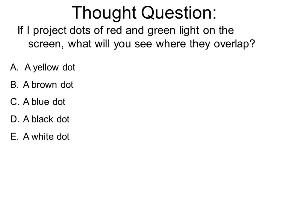 Thought Question: If I project dots of red and green light on the screen, what will you see where they overlap.