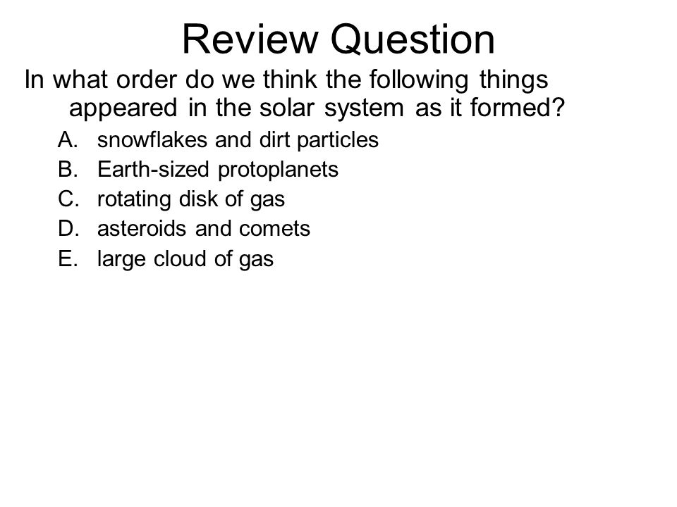 Review Question In what order do we think the following things appeared in the solar system as it formed.