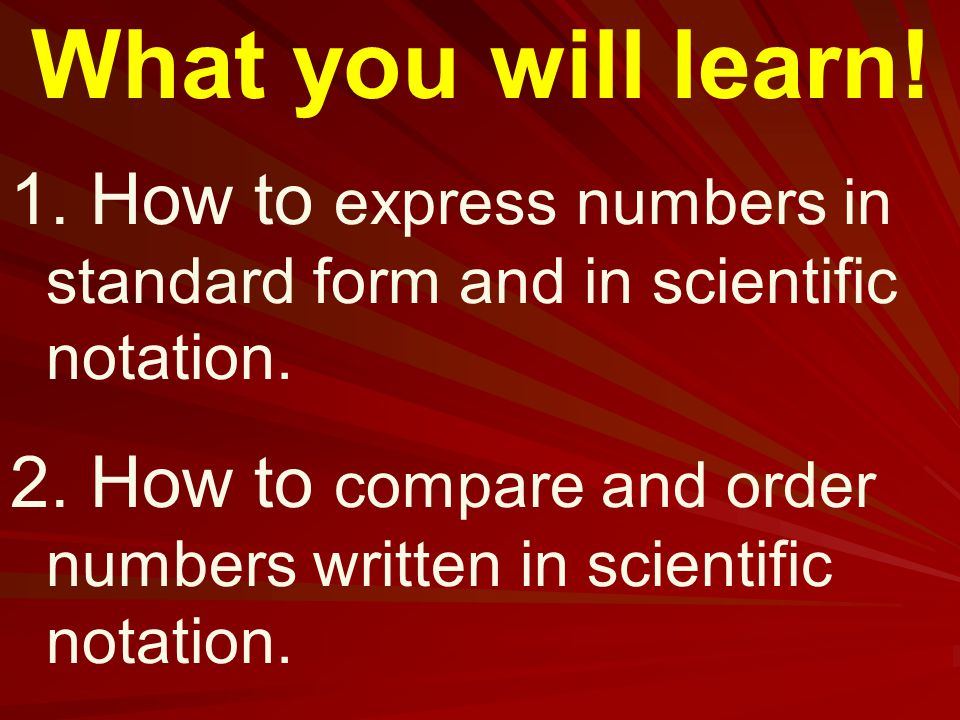 What you will learn. 1. How to express numbers in standard form and in scientific notation.