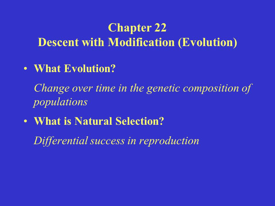 Chapter 22 Descent with Modification (Evolution) What Evolution? Change over time in the genetic composition of populations What is Natural Selection?