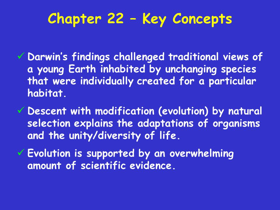 Chapter 22 – Key Concepts Darwin's findings challenged traditional views of a young Earth inhabited by unchanging species that were individually creat