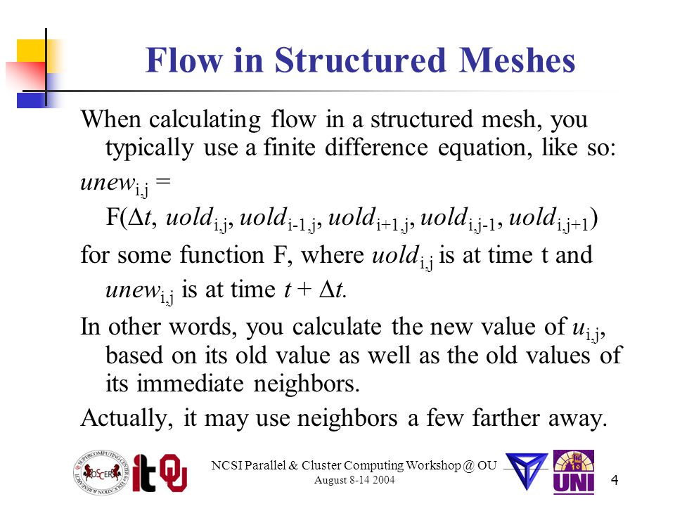 NCSI Parallel & Cluster Computing Workshop @ OU August 8-14 2004 4 Flow in Structured Meshes When calculating flow in a structured mesh, you typically use a finite difference equation, like so: unew i,j = F(  t, uold i,j, uold i-1,j, uold i+1,j, uold i,j-1, uold i,j+1 ) for some function F, where uold i,j is at time t and unew i,j is at time t +  t.