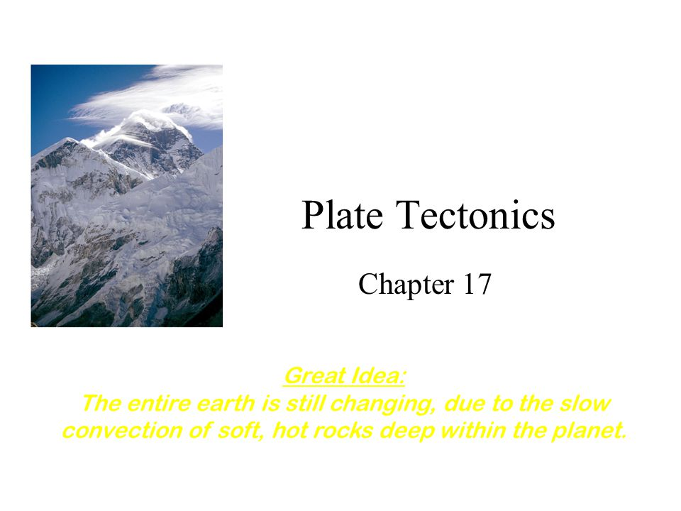 Plate Tectonics Chapter 17 Great Idea: The entire earth is still changing, due to the slow convection of soft, hot rocks deep within the planet.