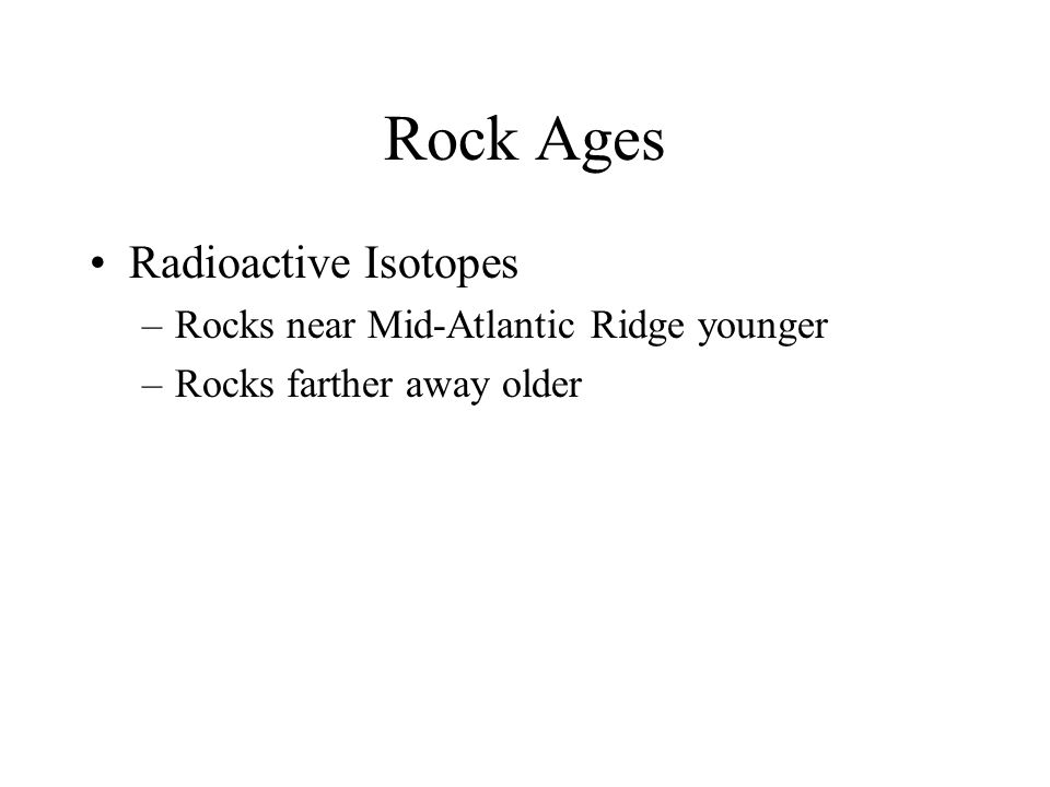 Rock Ages Radioactive Isotopes –Rocks near Mid-Atlantic Ridge younger –Rocks farther away older