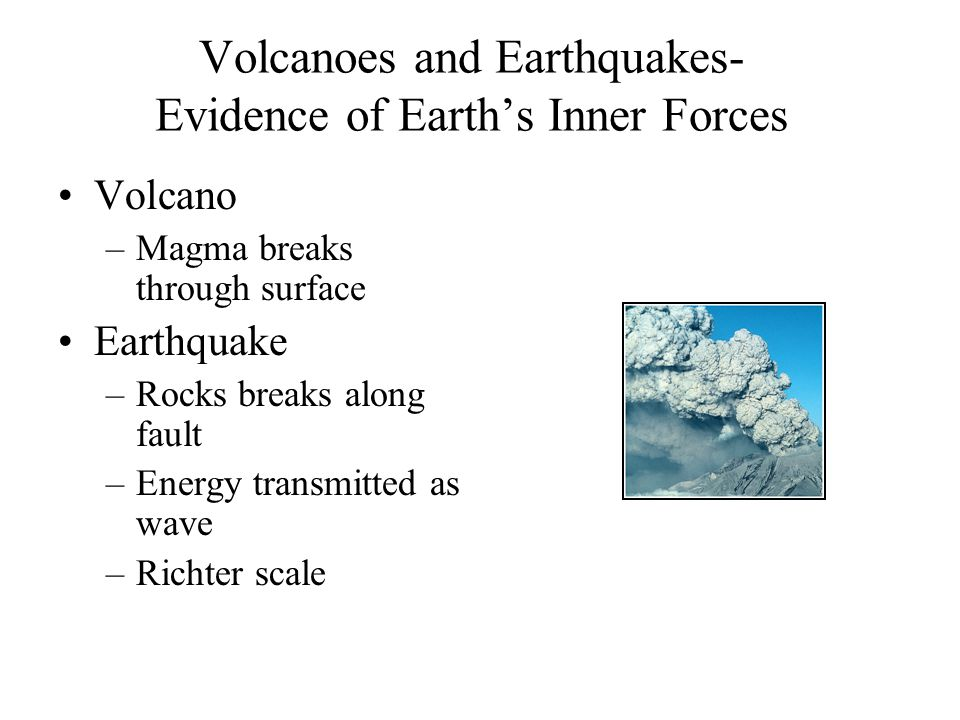 Volcanoes and Earthquakes- Evidence of Earth's Inner Forces Volcano –Magma breaks through surface Earthquake –Rocks breaks along fault –Energy transmi