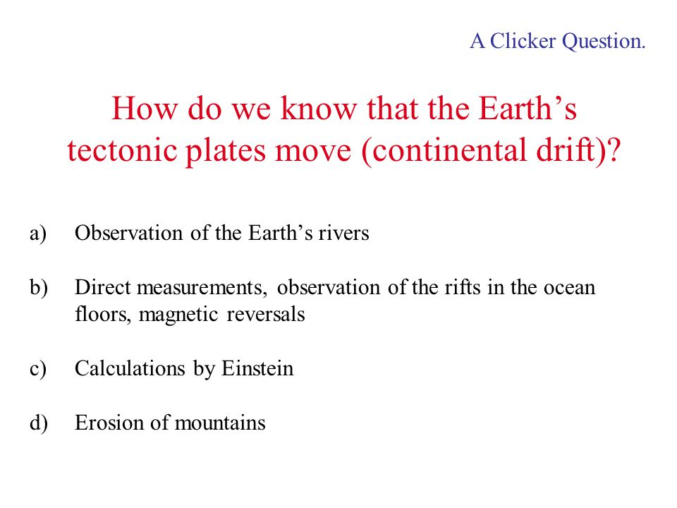 How do we know that the Earth's tectonic plates move (continental drift)? a)Observation of the Earth's rivers b)Direct measurements, observation of th