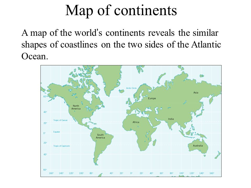 A map of the world ' s continents reveals the similar shapes of coastlines on the two sides of the Atlantic Ocean. Map of continents