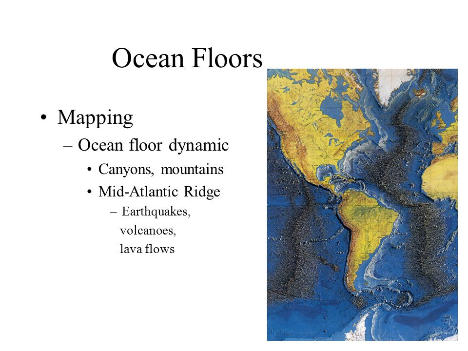 Ocean Floors Mapping –Ocean floor dynamic Canyons, mountains Mid-Atlantic Ridge –Earthquakes, volcanoes, lava flows