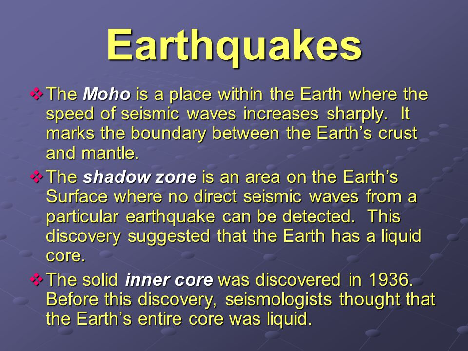 Earthquake Discoveries Near and Far The study of earthquakes has led to many important discoveries about the Earth's interior. Seismologists learn abo