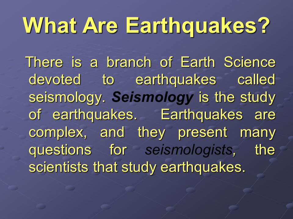 What Are Earthquakes.There is a branch of Earth Science devoted to earthquakes called seismology.