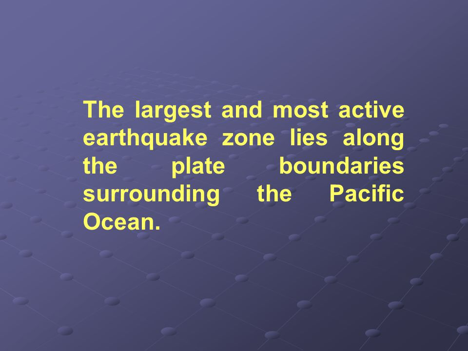 The largest and most active earthquake zone lies along the plate boundaries surrounding the Pacific Ocean.