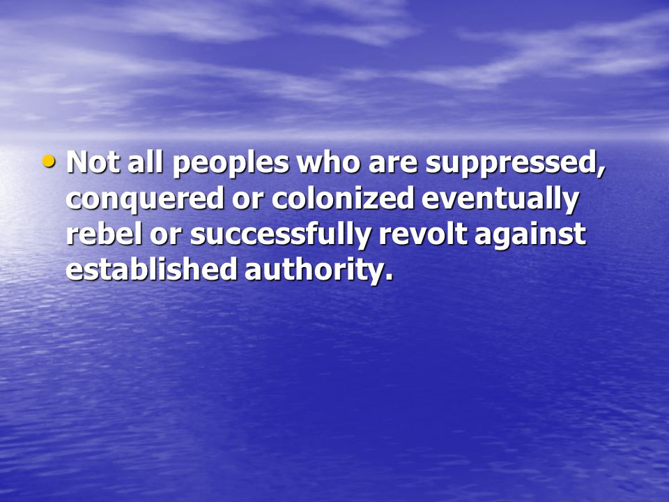 Not all peoples who are suppressed, conquered or colonized eventually rebel or successfully revolt against established authority.
