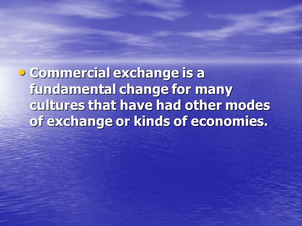 Commercial exchange is a fundamental change for many cultures that have had other modes of exchange or kinds of economies.