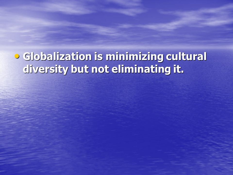Globalization is minimizing cultural diversity but not eliminating it.