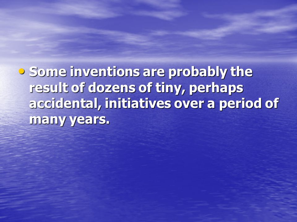 Some inventions are probably the result of dozens of tiny, perhaps accidental, initiatives over a period of many years.