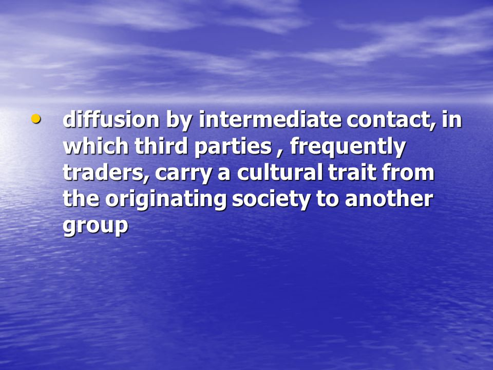 diffusion by intermediate contact, in which third parties, frequently traders, carry a cultural trait from the originating society to another group diffusion by intermediate contact, in which third parties, frequently traders, carry a cultural trait from the originating society to another group