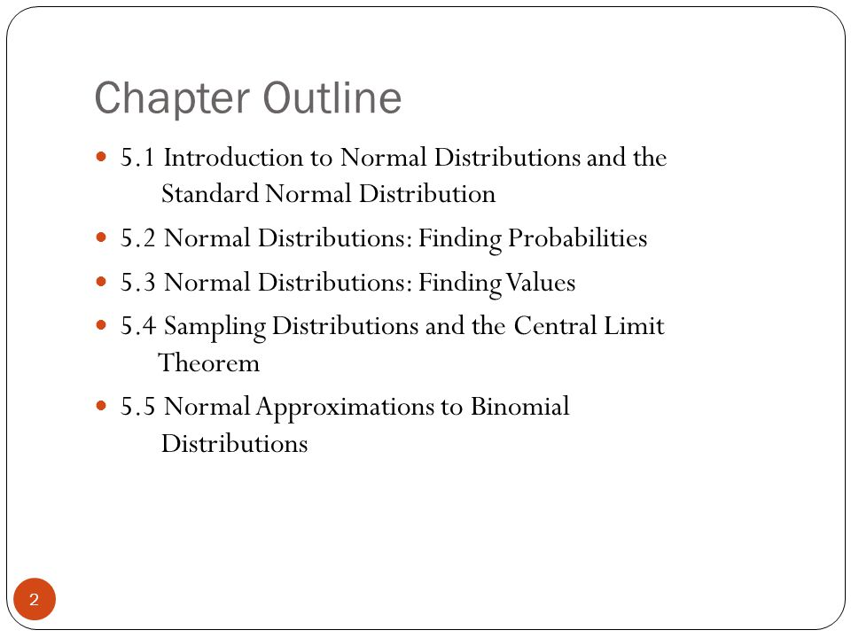 Chapter Outline 2 5.1 Introduction to Normal Distributions and the Standard Normal Distribution 5.2 Normal Distributions: Finding Probabilities 5.3 Normal Distributions: Finding Values 5.4 Sampling Distributions and the Central Limit Theorem 5.5 Normal Approximations to Binomial Distributions