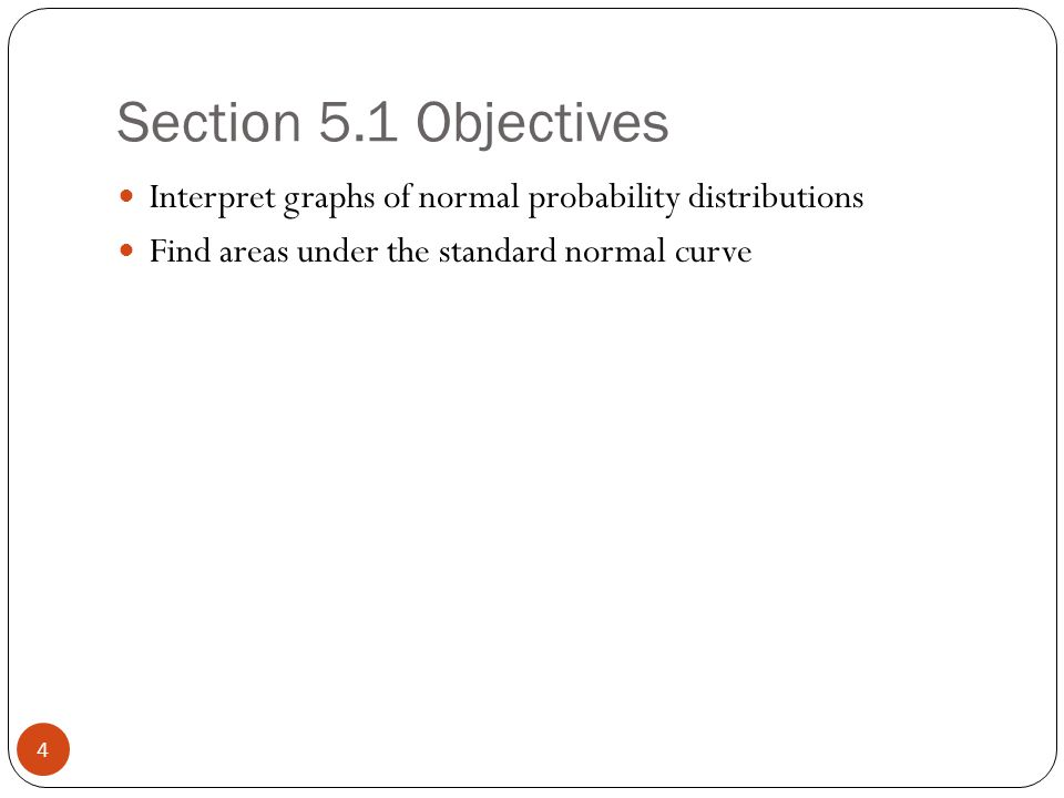 Section 5.1 Objectives 4 Interpret graphs of normal probability distributions Find areas under the standard normal curve