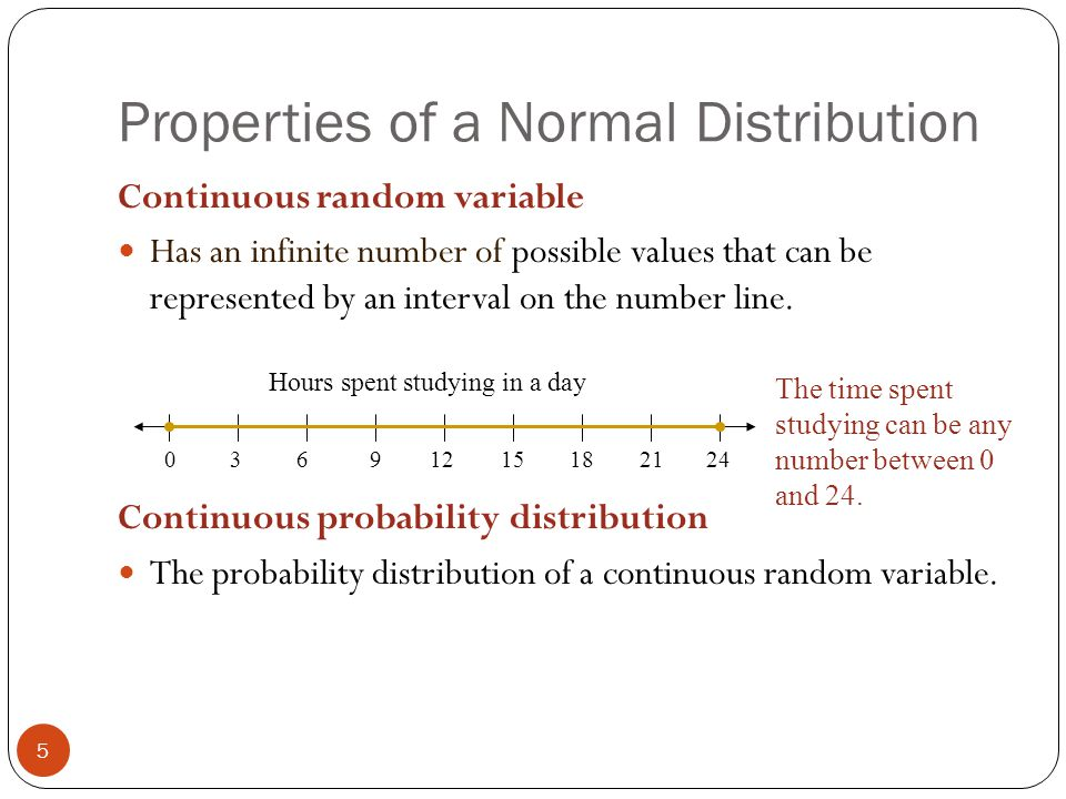 Properties of a Normal Distribution 5 Continuous random variable Has an infinite number of possible values that can be represented by an interval on the number line.
