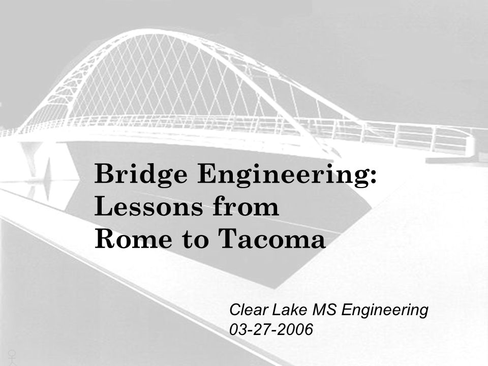 Bridge Engineering: Lessons from Rome to Tacoma Clear Lake MS Engineering 03-27-2006