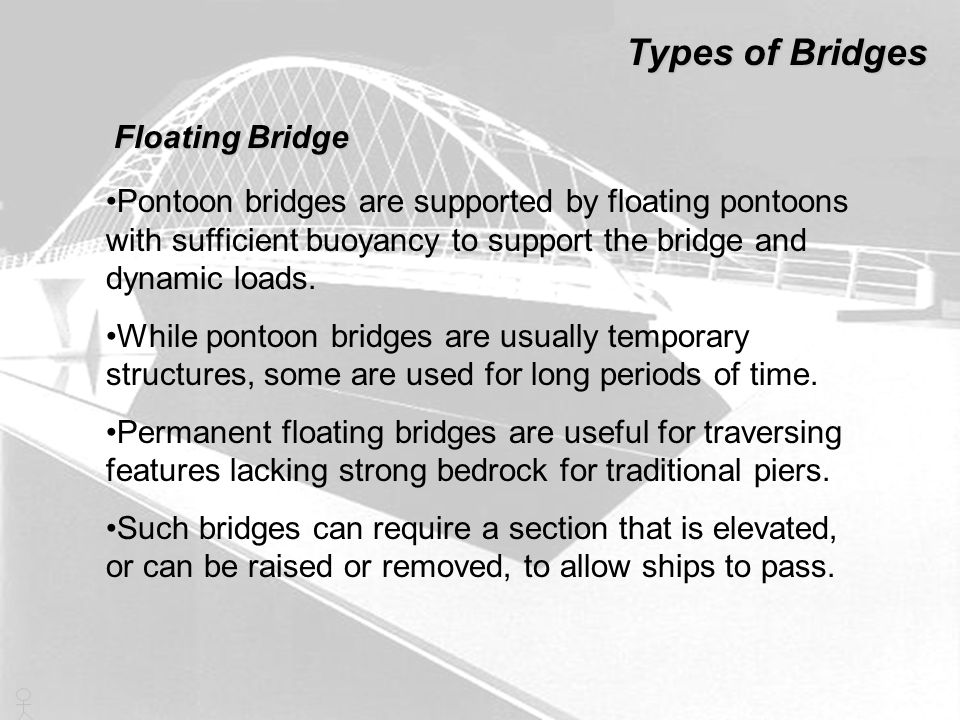 Pontoon bridges are supported by floating pontoons with sufficient buoyancy to support the bridge and dynamic loads. While pontoon bridges are usually