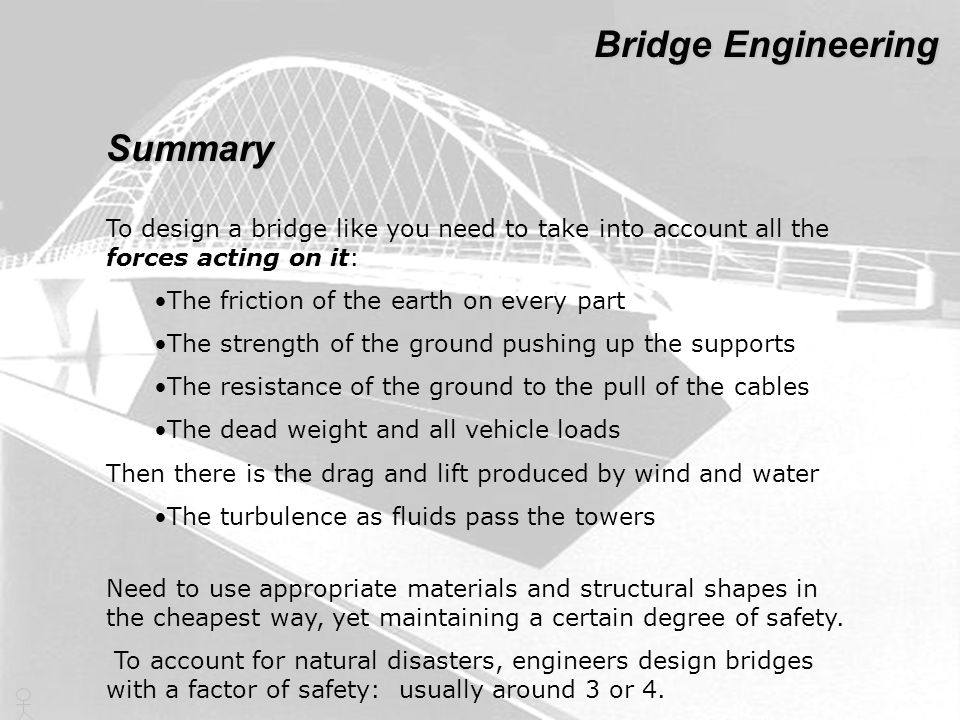 To design a bridge like you need to take into account all the forces acting on it: The friction of the earth on every part The strength of the ground