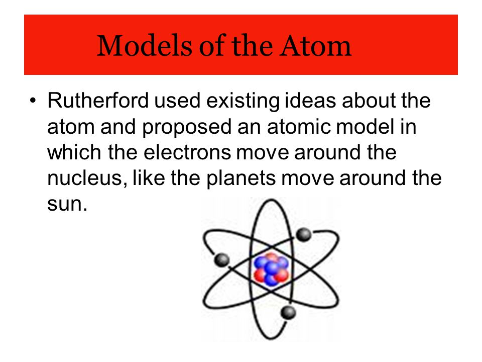 Models of the Atom Rutherford used existing ideas about the atom and proposed an atomic model in which the electrons move around the nucleus, like the
