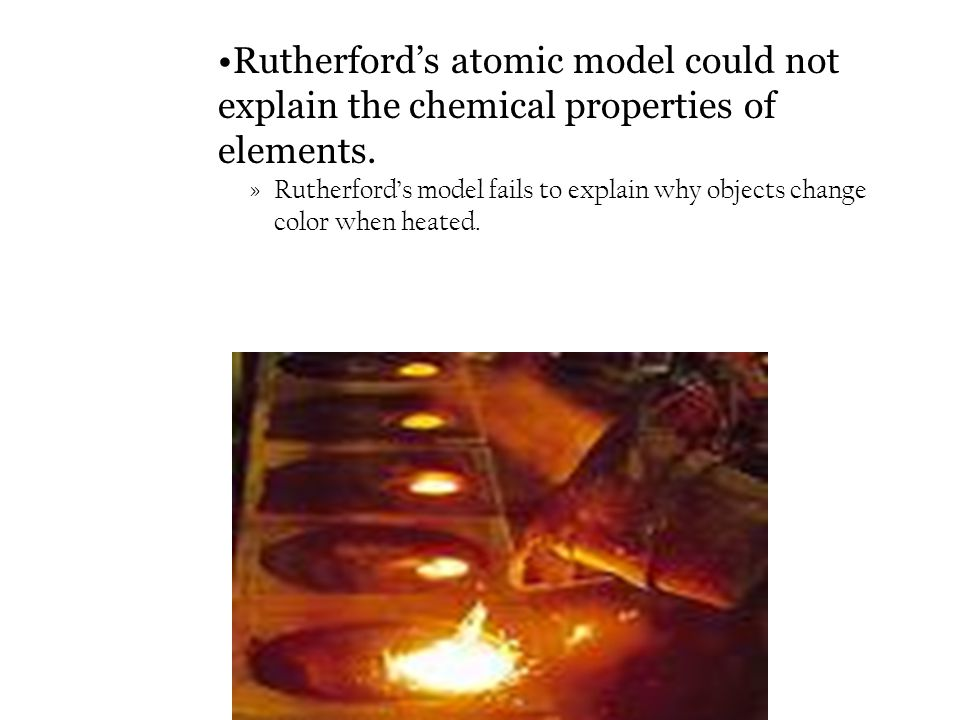 »Rutherford's model fails to explain why objects change color when heated. Rutherford's atomic model could not explain the chemical properties of elem