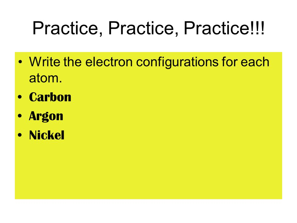Practice, Practice, Practice!!! Write the electron configurations for each atom. Carbon Argon Nickel