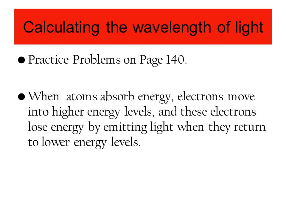 Calculating the wavelength of light Practice Problems on Page 140. When atoms absorb energy, electrons move into higher energy levels, and these elect
