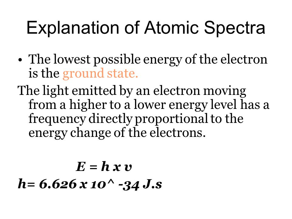 Explanation of Atomic Spectra The lowest possible energy of the electron is the ground state. The light emitted by an electron moving from a higher to