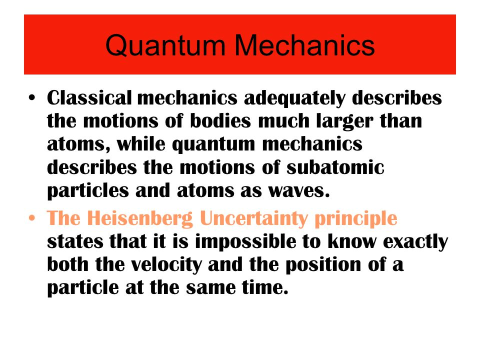Quantum Mechanics Classical mechanics adequately describes the motions of bodies much larger than atoms, while quantum mechanics describes the motions