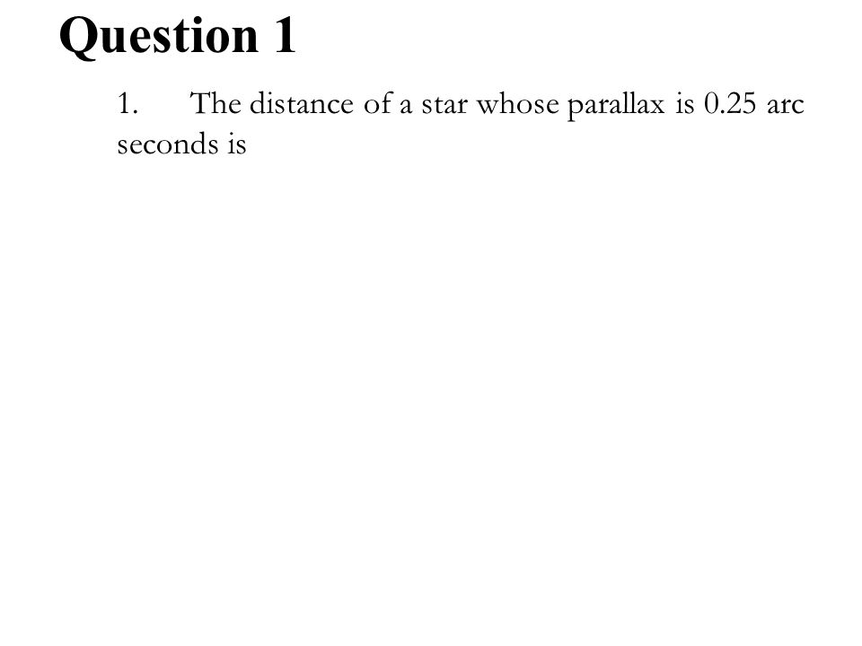1.The distance of a star whose parallax is 0.25 arc seconds is A.