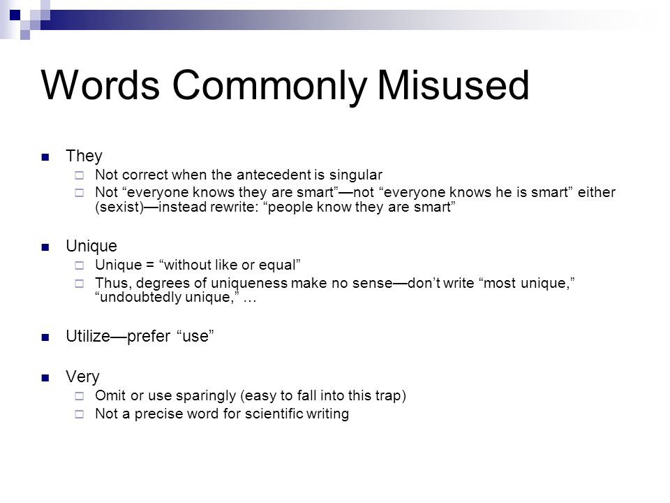 Words Commonly Misused They  Not correct when the antecedent is singular  Not everyone knows they are smart —not everyone knows he is smart either (sexist)—instead rewrite: people know they are smart Unique  Unique = without like or equal  Thus, degrees of uniqueness make no sense—don't write most unique, undoubtedly unique, … Utilize—prefer use Very  Omit or use sparingly (easy to fall into this trap)  Not a precise word for scientific writing