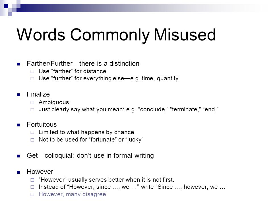 Words Commonly Misused Imply/infer—not interchangeable  Imply = suggest or indicate —these facts imply …  Infer = deduce —we infer from these facts … Importantly—avoid by rephrasing Irregardless  Should be regardless  The less is already negative; ir makes a double negative Lay  Do not misuse for lie : lay is transitive; lie is intransitive  lay something down ; lie down to rest  Past tense of lie is lay ; and of lay is laid [Present] I lay a book on the desk and it lies there.