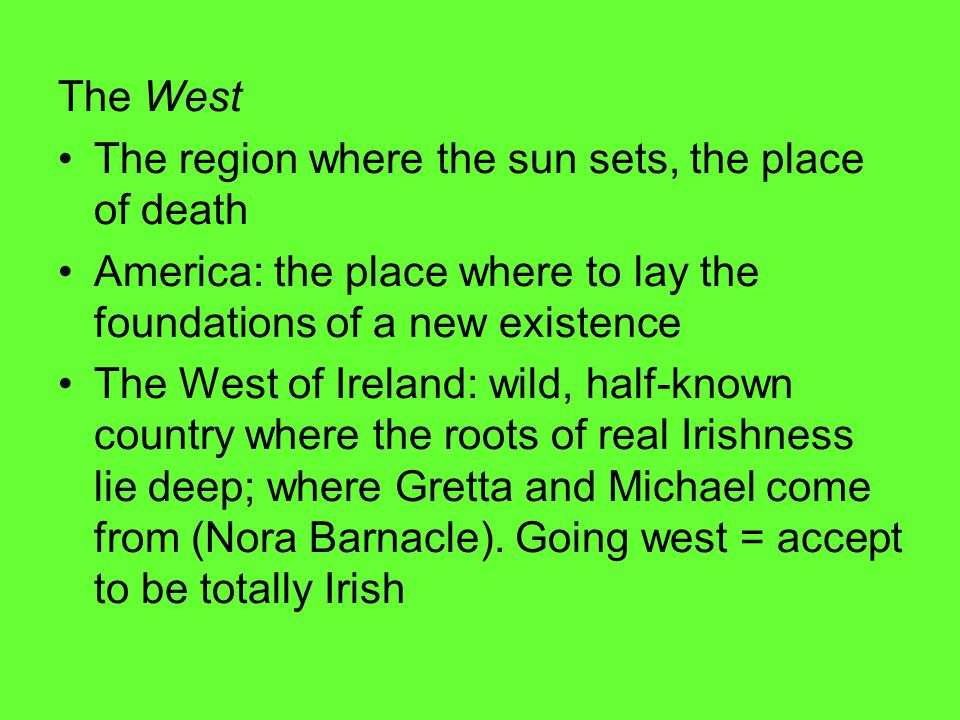 The West The region where the sun sets, the place of death America: the place where to lay the foundations of a new existence The West of Ireland: wild, half-known country where the roots of real Irishness lie deep; where Gretta and Michael come from (Nora Barnacle).