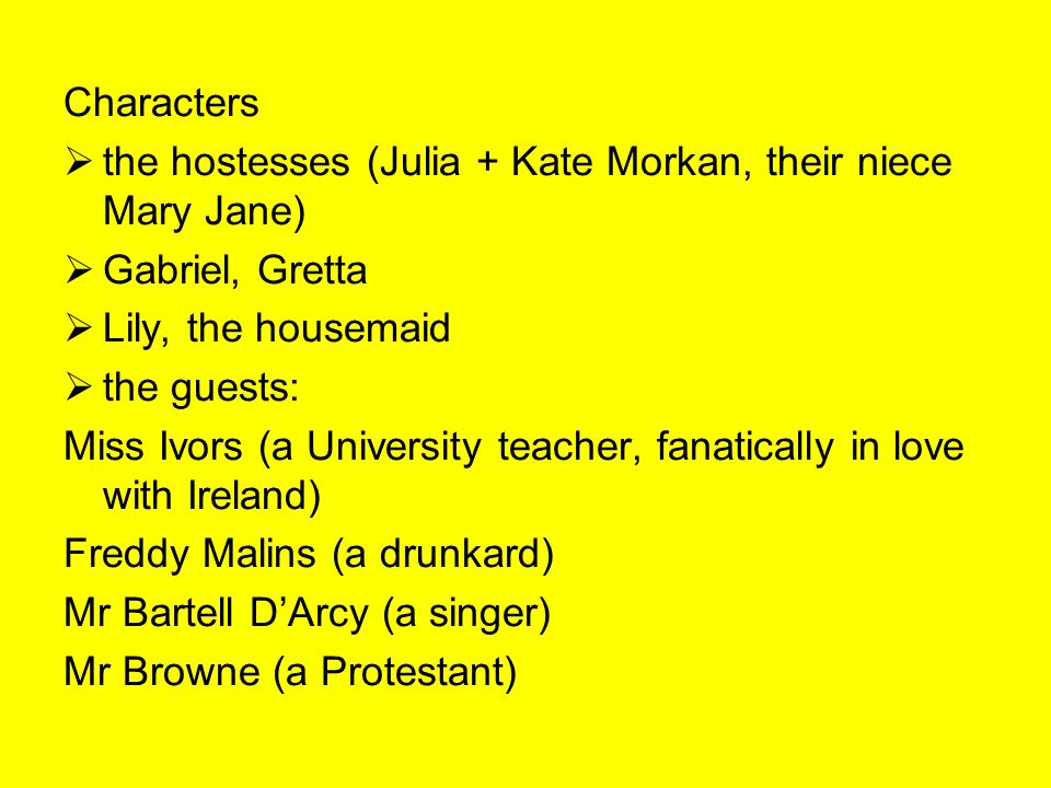 Characters  the hostesses (Julia + Kate Morkan, their niece Mary Jane)  Gabriel, Gretta  Lily, the housemaid  the guests: Miss Ivors (a University teacher, fanatically in love with Ireland) Freddy Malins (a drunkard) Mr Bartell D'Arcy (a singer) Mr Browne (a Protestant)
