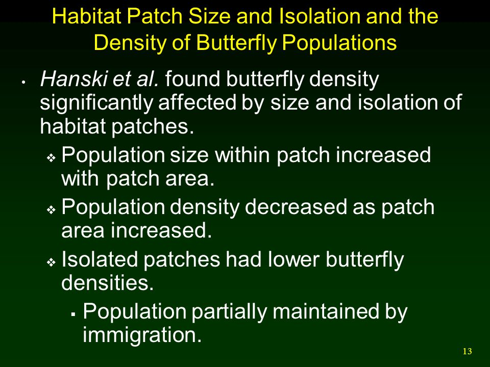 13 Habitat Patch Size and Isolation and the Density of Butterfly Populations Hanski et al. found butterfly density significantly affected by size and