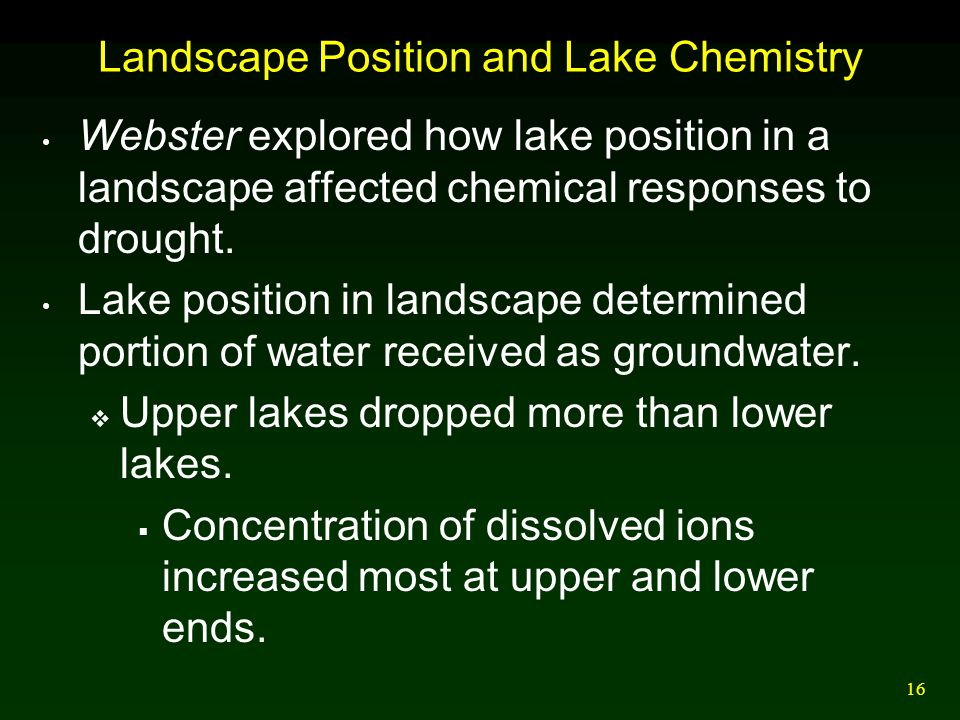 16 Landscape Position and Lake Chemistry Webster explored how lake position in a landscape affected chemical responses to drought. Lake position in la