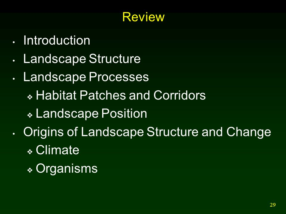 29 Review Introduction Landscape Structure Landscape Processes  Habitat Patches and Corridors  Landscape Position Origins of Landscape Structure and