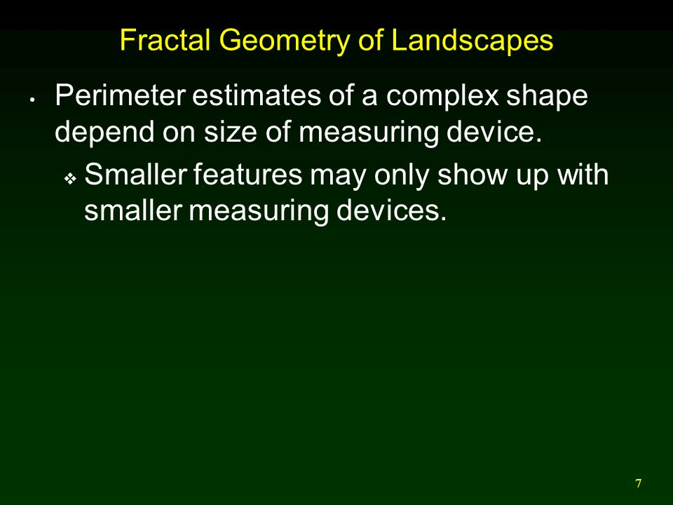 7 Fractal Geometry of Landscapes Perimeter estimates of a complex shape depend on size of measuring device.  Smaller features may only show up with s