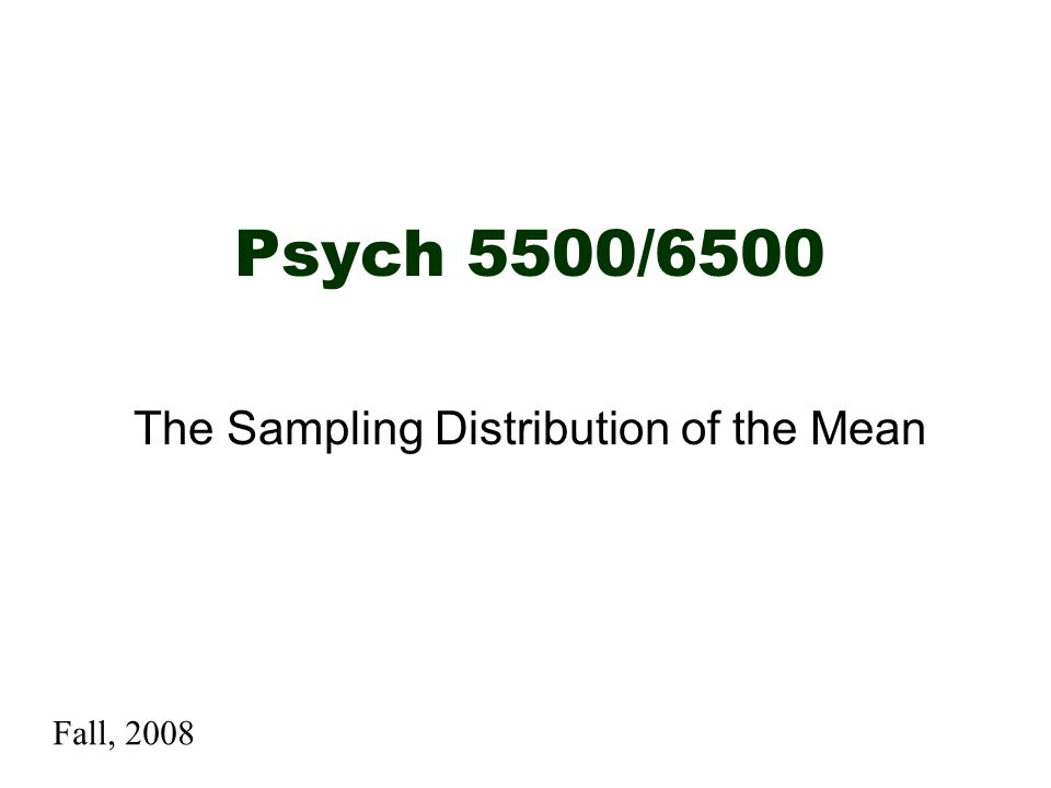Psych 5500/6500 The Sampling Distribution of the Mean Fall, 2008