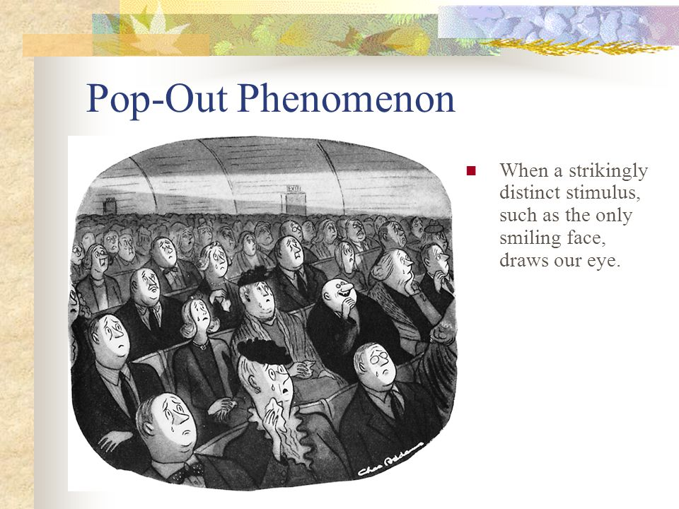Pop-Out Phenomenon When a strikingly distinct stimulus, such as the only smiling face, draws our eye.