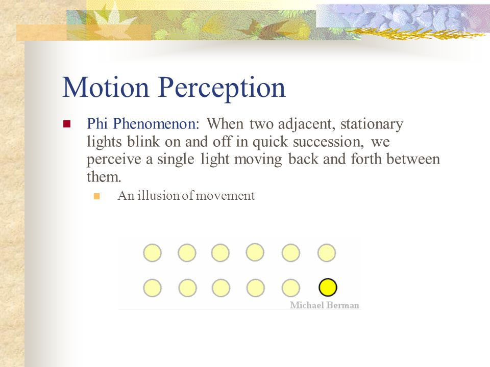 Motion Perception Phi Phenomenon: When two adjacent, stationary lights blink on and off in quick succession, we perceive a single light moving back an