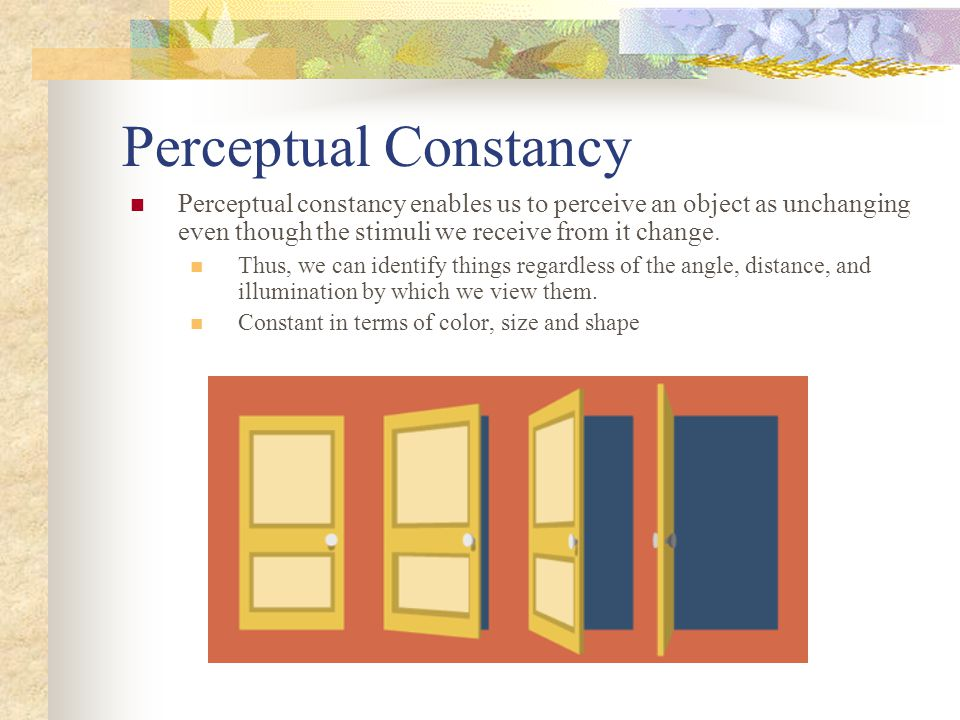 Perceptual Constancy Perceptual constancy enables us to perceive an object as unchanging even though the stimuli we receive from it change. Thus, we c