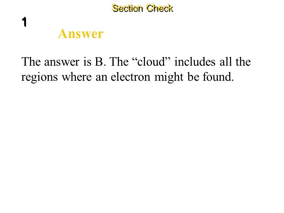 1 1 Section Check Question 1 Electrons are now known to swarm around the nucleus of an atom in a configuration known as the _______. A. electron circl