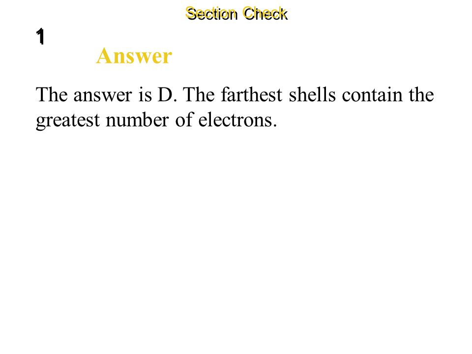 1 1 Section Check Question 3 The _______ an energy level is from the nucleus, the _______ electrons it can hold. A. closer, more B. closer, less C. fa