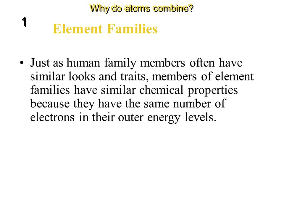 Elements can be divided into groups, or families. Element Families Why do atoms combine? 1 1 Each column of the periodic table contains one element fa