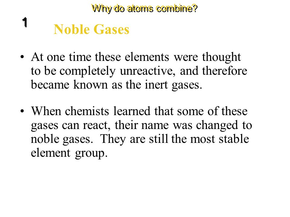 Neon and the elements below it in Group 18 have eight electrons in their outer energy levels. Noble Gases Why do atoms combine? 1 1 Their energy level
